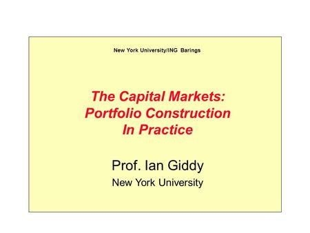 The Capital Markets: Portfolio Construction In Practice Prof. Ian Giddy New York University New York University/ING Barings.