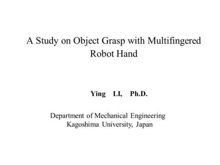 A Study on Object Grasp with Multifingered Robot Hand Ying LI, Ph.D. Department of Mechanical Engineering Kagoshima University, Japan.