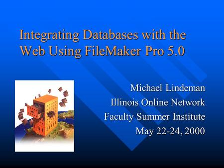 Integrating Databases with the Web Using FileMaker Pro 5.0 Michael Lindeman Illinois Online Network Faculty Summer Institute May 22-24, 2000.