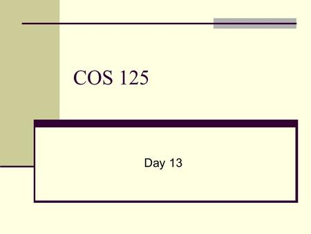 COS 125 Day 13. Agenda Capstone Projects Proposals Over Due Timing of deliverables is 10% of Grade Still missing two First Capstone Progress Report Due.