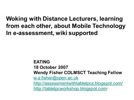 Woking with Distance Lecturers, learning from each other, about Mobile Technology In e-assessment, wiki supported EATING 18 October 2007 Wendy Fisher COLMSCT.