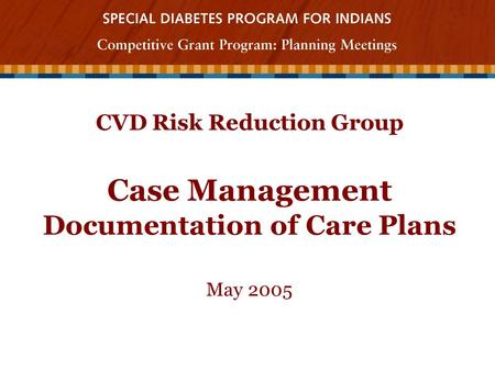 CVD Risk Reduction Group Case Management Documentation of Care Plans May 2005.