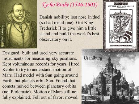an analysis of the physics by tycho brahe There are two bits of historical trivia that people like to cite about the 16th century danish astronomer tycho brahethe first is that he lost part of his nose when it was cut off in a duel in.