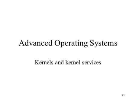 35 Advanced Operating Systems Kernels and kernel services.