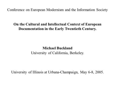 Conference on European Modernism and the Information Society On the Cultural and Intellectual Context of European Documentation in the Early Twentieth.