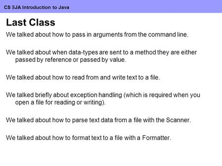 CS 5JA Introduction <strong>to</strong> Java Last Class We talked about how <strong>to</strong> pass in arguments from the command <strong>line</strong>. We talked about when data-types are sent <strong>to</strong> a method.