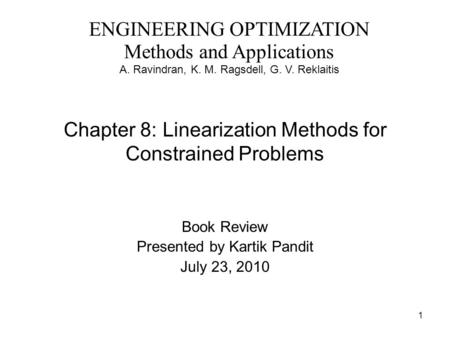 1 Chapter 8: Linearization Methods for Constrained Problems Book Review Presented by Kartik Pandit July 23, 2010 ENGINEERING OPTIMIZATION Methods and Applications.