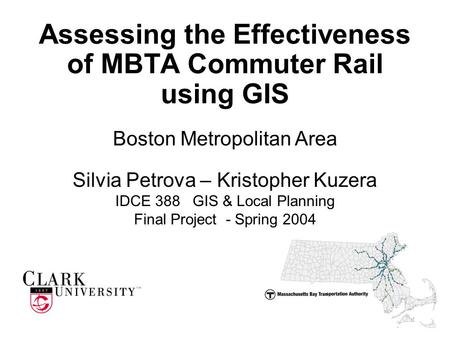 Assessing the Effectiveness of MBTA Commuter Rail using GIS Silvia Petrova – Kristopher Kuzera IDCE 388 GIS & Local Planning Final Project - Spring 2004.