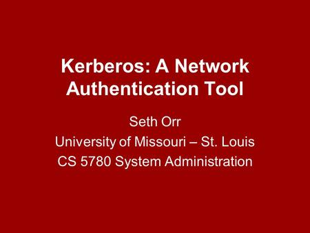 Kerberos: A Network Authentication Tool Seth Orr University of Missouri – St. Louis CS 5780 System Administration.