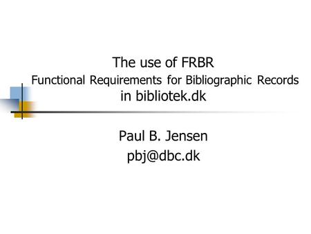 The use of FRBR Functional Requirements for Bibliographic Records in bibliotek.dk Paul B. Jensen