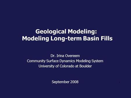 1 Geological Modeling: Modeling Long-term Basin Fills Dr. Irina Overeem Community Surface Dynamics Modeling System University of Colorado at Boulder September.