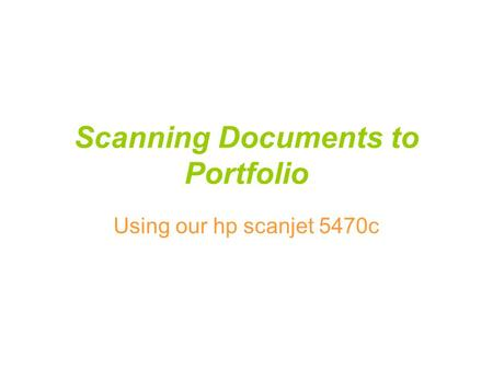 Scanning Documents to Portfolio Using our hp scanjet 5470c.