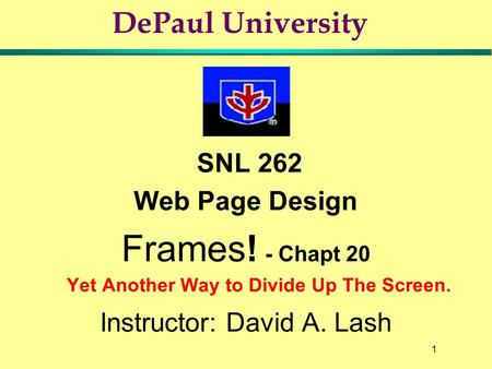 1 DePaul University SNL 262 Web Page Design Frames! - Chapt 20 Yet Another Way to Divide Up The Screen. Instructor: David A. Lash.