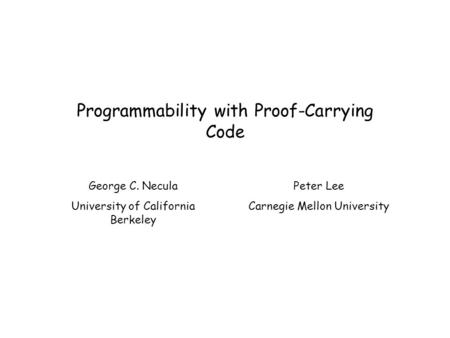 Programmability with Proof-Carrying Code George C. Necula University of California Berkeley Peter Lee Carnegie Mellon University.