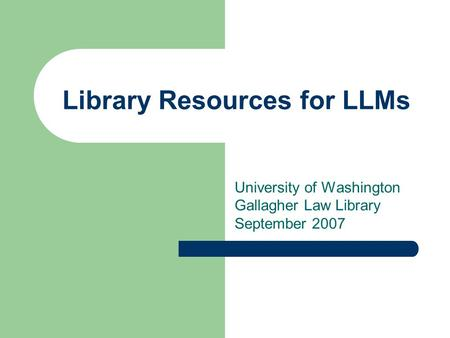 Library Resources for LLMs University of Washington Gallagher Law Library September 2007.