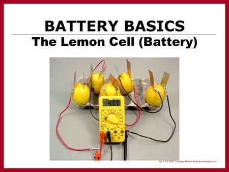Vex 1.0 © 2005 Carnegie Mellon Robotics Academy Inc. BATTERY BASICS The Lemon Cell (Battery)