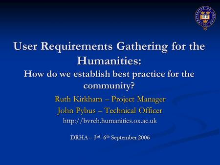 User Requirements Gathering for the Humanities: How do we establish best practice for the community? Ruth Kirkham – Project Manager John Pybus – Technical.