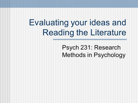 Evaluating your ideas and Reading the Literature Psych 231: Research Methods in Psychology.