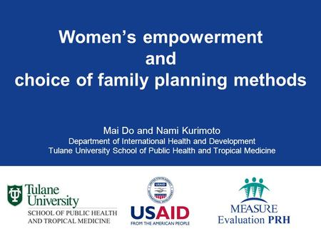 Women's empowerment and choice of family planning methods Mai Do and Nami Kurimoto Department of International Health and Development Tulane University.