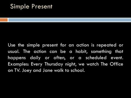 Simple Present Use the simple present for an action is repeated or usual. The action can be a habit, something that happens daily or often, or a scheduled.