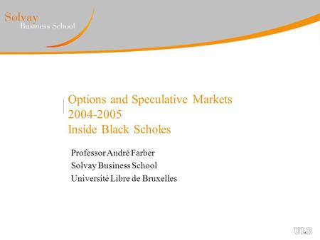 Options and Speculative Markets 2004-2005 Inside Black Scholes Professor André Farber Solvay Business School Université Libre de Bruxelles.