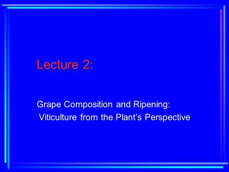 Lecture 2: Grape Composition and Ripening: Viticulture from the Plant's Perspective.