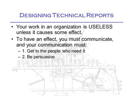 Designing Technical Reports Your work in an organization is USELESS unless it causes some effect. To have an effect, you must communicate, and your communication.