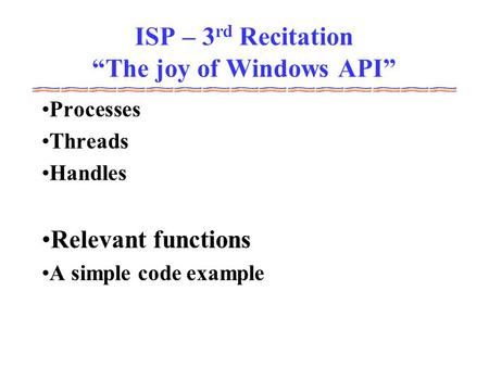 "ISP – 3 rd Recitation ""The joy of Windows API"" Processes Threads Handles Relevant functions A simple code example."