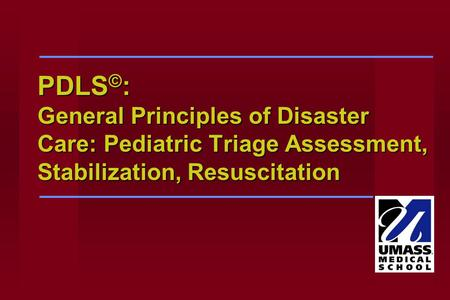PDLS © : General Principles of Disaster Care: Pediatric Triage Assessment, Stabilization, Resuscitation.