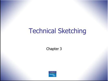 Technical Sketching Chapter 3. 2 Technical Drawing 13 th Edition Giesecke, Mitchell, Spencer, Hill Dygdon, Novak, Lockhart © 2009 Pearson Education, Upper.