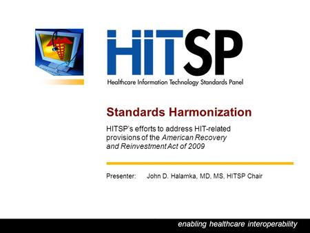 HITSP – enabling healthcare interoperability 1 enabling healthcare interoperability 1 Standards Harmonization HITSP's efforts to address HIT-related provisions.