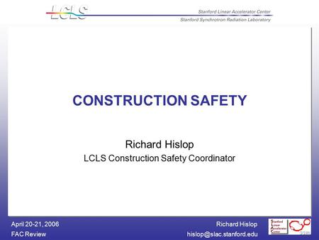 Richard Hislop FAC April 20-21, 2006 CONSTRUCTION SAFETY Richard Hislop LCLS Construction Safety Coordinator.