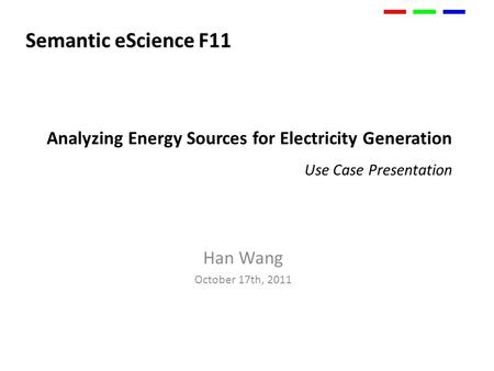 Analyzing Energy Sources for Electricity Generation Use Case Presentation Han Wang October 17th, 2011 Semantic eScience F11.