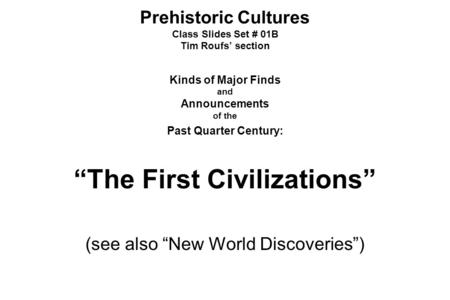 "Prehistoric Cultures Class Slides Set # 01B Tim Roufs' section Kinds of Major Finds and Announcements of the Past Quarter Century: ""The First Civilizations"""