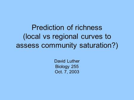 Prediction of richness (local vs regional curves to assess community saturation?) David Luther Biology 255 Oct. 7, 2003.