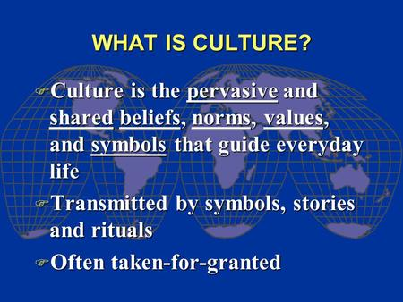 WHAT IS CULTURE? F Culture is the pervasive and shared beliefs, norms, values, and symbols that guide everyday life F Transmitted by symbols, stories and.