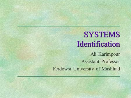 SYSTEMS Identification Ali Karimpour Assistant Professor Ferdowsi University of Mashhad.
