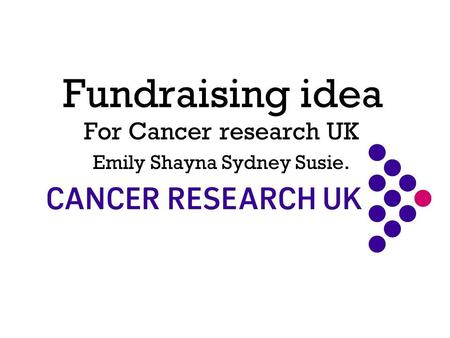 Fundraising idea For Cancer research UK Emily Shayna Sydney Susie.
