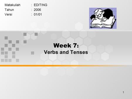 1 Week 7 : Verbs and Tenses Matakuliah: EDITING Tahun: 2006 Versi: 01/01.