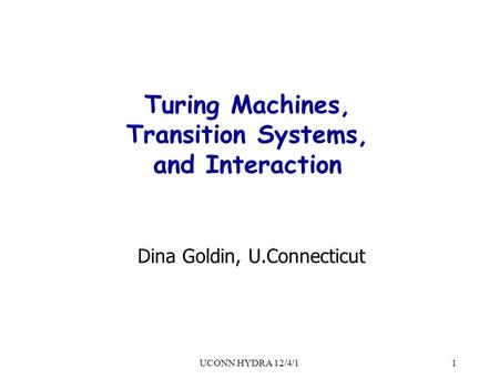UCONN HYDRA 12/4/11 Turing Machines, Transition Systems, and Interaction Dina Goldin, U.Connecticut.