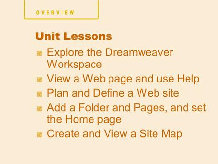 Explore the Dreamweaver Workspace View a Web page and use Help Plan and Define a Web site Add a Folder and Pages, and set the Home page Create and View.