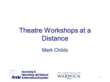 1 Theatre Workshops at a Distance Mark Childs. 2 ANNIE Project Linking together UK universities and outside experts Universities are Warwick, Kent, De.
