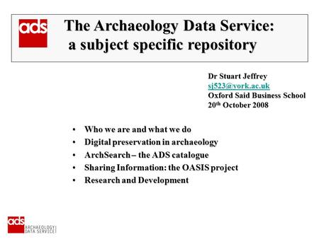 Dr Stuart Jeffrey Oxford Said Business School 20 th October 2008 The Archaeology Data Service: The Archaeology Data Service: a subject.