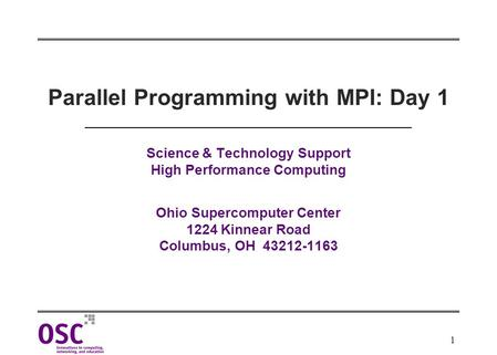 1 Parallel Programming with MPI: Day 1 Science & Technology Support High Performance Computing Ohio Supercomputer Center 1224 Kinnear Road Columbus, OH.