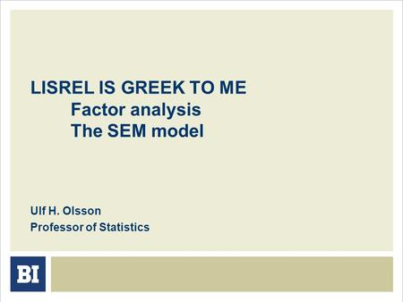 LISREL IS GREEK TO ME Factor analysis The SEM model Ulf H. Olsson Professor of Statistics.