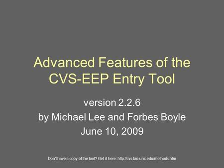 Advanced Features of the CVS-EEP Entry Tool version 2.2.6 by Michael Lee and Forbes Boyle June 10, 2009 Don't have a copy of the tool? Get it here:
