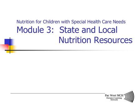 1 Nutrition for Children with Special Health Care Needs Module 3: State and Local Nutrition Resources.
