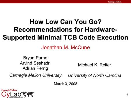 1 How Low Can You Go? Recommendations for Hardware- Supported Minimal TCB Code Execution Bryan Parno Arvind Seshadri Adrian Perrig Carnegie Mellon University.