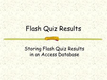 Flash Quiz Results Storing Flash Quiz Results in an Access Database.
