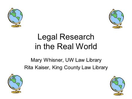 Legal Research in the Real World Mary Whisner, UW Law Library Rita Kaiser, King County Law Library.